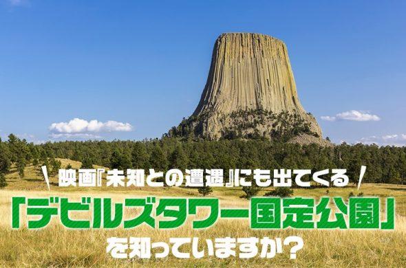 映画『未知との遭遇』にも出てくる「デビルズタワー国定公園」を知っていますか?
