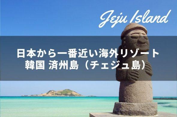 韓国 済州島(チェジュ島)日本からわずか2時間半!一番近い海外リゾート