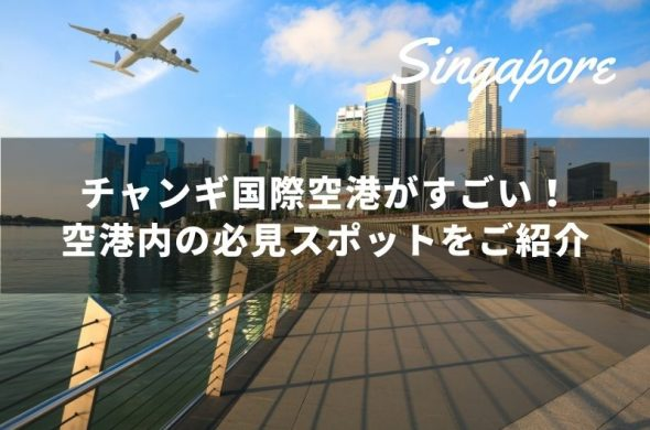 シンガポールのチャンギ国際空港がすごい!空港内の必見スポットをご紹介