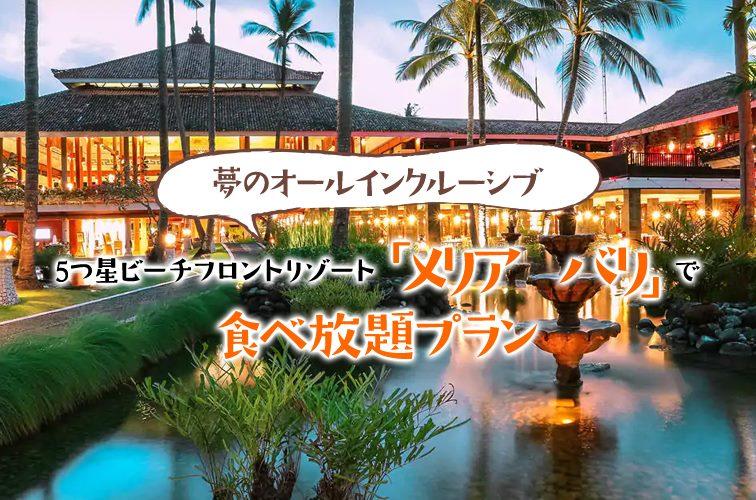夢のオールインクルーシブ。5つ星ビーチフロントリゾート「メリア バリ」で飲み放題、食べ放題プラン