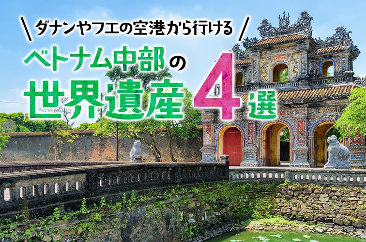 ダナンやフエの空港から行けるベトナム中部の世界遺産4選 その歴史や見どころをご紹介