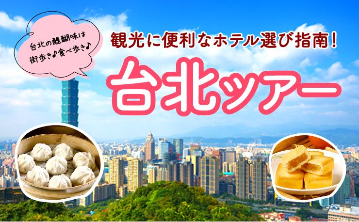台北の醍醐味は街歩き♪食べ歩き♪ 観光に便利なホテル選び指南&ツアーをご紹介!!