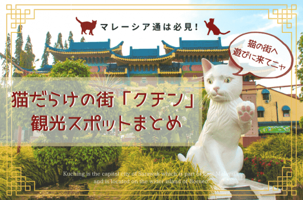 マレーシア通は必見!猫だらけの街「クチン」 で何する?観光スポットまとめ