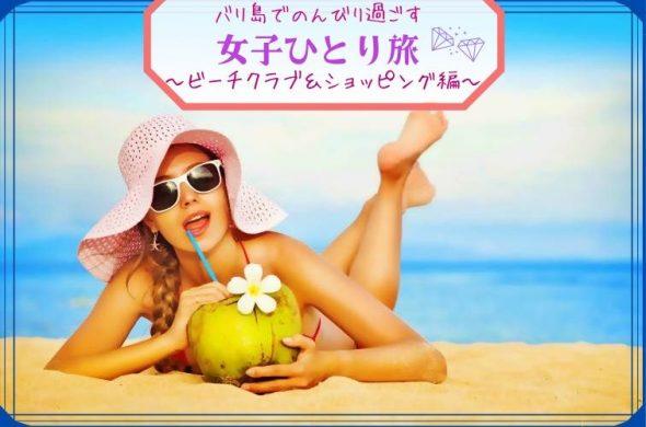 バリ島でのんびりリフレッシュ! 女子ひとり旅~ビーチクラブ&ショッピング編~