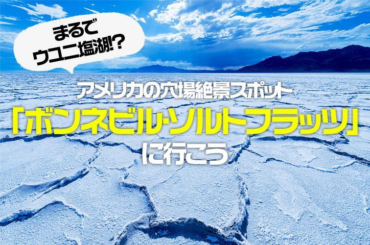まるでウユニ塩湖!?アメリカの穴場絶景スポット「ボンネビル・ソルトフラッツ」に行こう