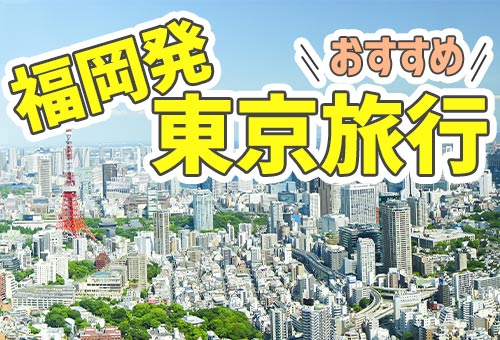 福岡発 おすすめ東京旅行